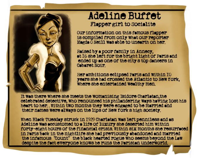 Adeline Buffet: Flapper Girl to Socialite. Our information on this infamous flapper is compiled from what our reporter, Magda O'Neill was able to unearth on her. Raised by a poor family in Annecy, at 16 she left for the bright light of Paris and ended up as one of the city's top dancers in the Cabaret Noir. Her ambitions eclipsed Paris and within ten years she had crossed the Atlantic to New York where she entertained wealthy men. It was there that she met the womanising Isidore Charlatan, the celebrated detective, who renounced his philandering ways having lost his heart to her. Within two months they were engaged to be married and their names were always on the lips of New York's high society. When Black Tuesday struck in 1929 Charlatan was left penniless and as Adeline was accustomed to a life of luxury she deserted him within forty-eight hours of the financial crisis. Within six months she resurfaced in Paris back in the nightlife she had previously abandoned and married the infamous Count – the black hearted rogue who seems beyond the Law despite the fact everyone knows he runs the Parisian underworld.