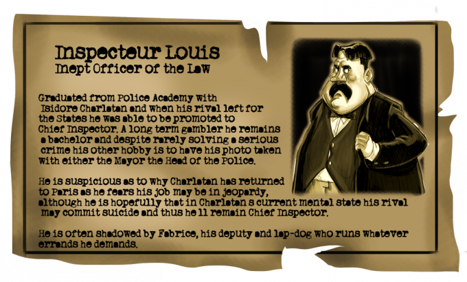 Inspector Louis: Inept Officer of the Law. Graduated from Police Academy with Isidore Charlatan and when his rival left for the States he was able to be promoted to Chief Inspector. A long term gambler he remains a bachelor and despite rarely solving a serious crime his other hobby is to have his photo taken with either the Mayor the Head of the Police. He is suspicious as to why Charlatan has returned to Paris as he fears his job may be in jeopardy, although he is hopefully that in Charlatan's current mental state his rival may commit suicide and thus he'll remain Chief Inspector. He is often shadowed by Fabrice, his deputy and lap-dog who runs whatever errands he demands.